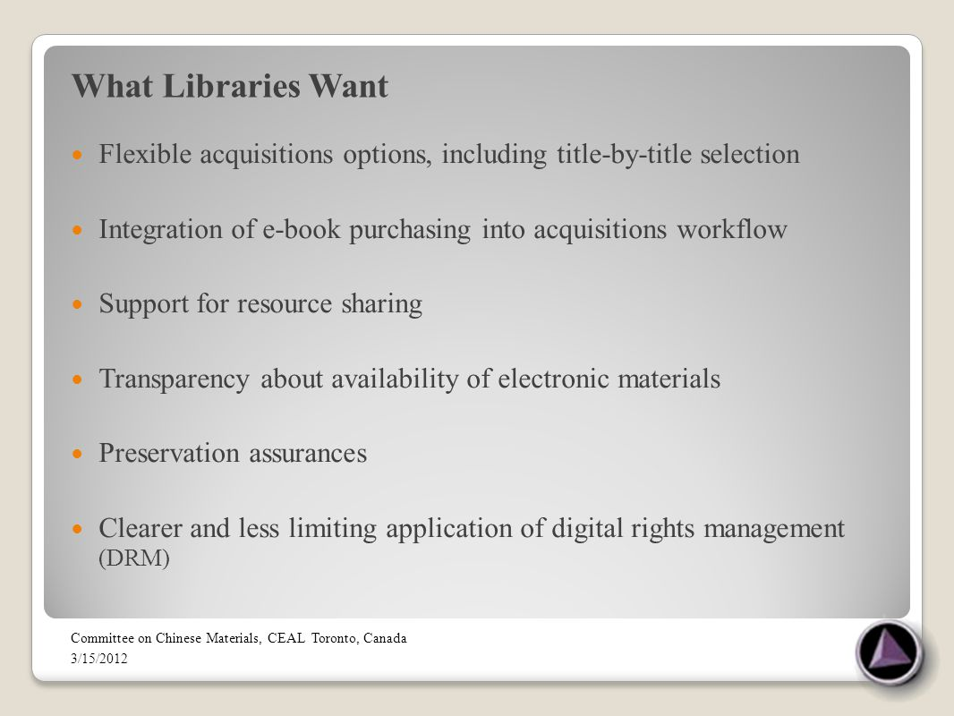 What Libraries Want Flexible acquisitions options, including title-by-title selection Integration of e-book purchasing into acquisitions workflow Support for resource sharing Transparency about availability of electronic materials Preservation assurances Clearer and less limiting application of digital rights management (DRM) Committee on Chinese Materials, CEAL Toronto, Canada 3/15/2012