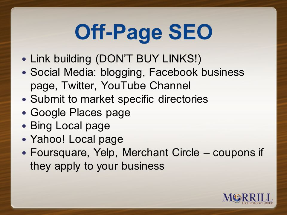 Off-Page SEO Link building (DONT BUY LINKS!) Social Media: blogging, Facebook business page, Twitter, YouTube Channel Submit to market specific directories Google Places page Bing Local page Yahoo.
