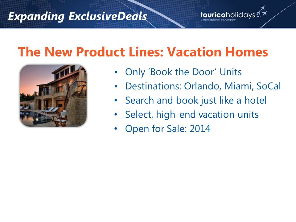 Expanding ExclusiveDeals The New Product Lines: Vacation Homes Only Book the Door Units Destinations: Orlando, Miami, SoCal Search and book just like a hotel Select, high-end vacation units Open for Sale: 2014