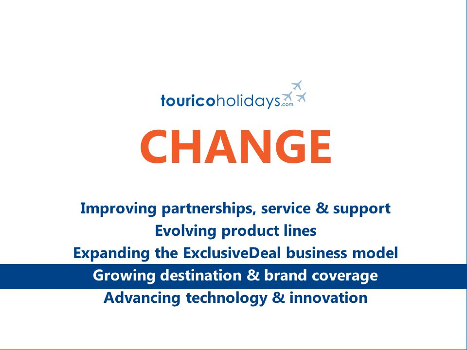 CHANGE Improving partnerships, service & support Evolving product lines Expanding the ExclusiveDeal business model Growing destination & brand coverage Advancing technology & innovation