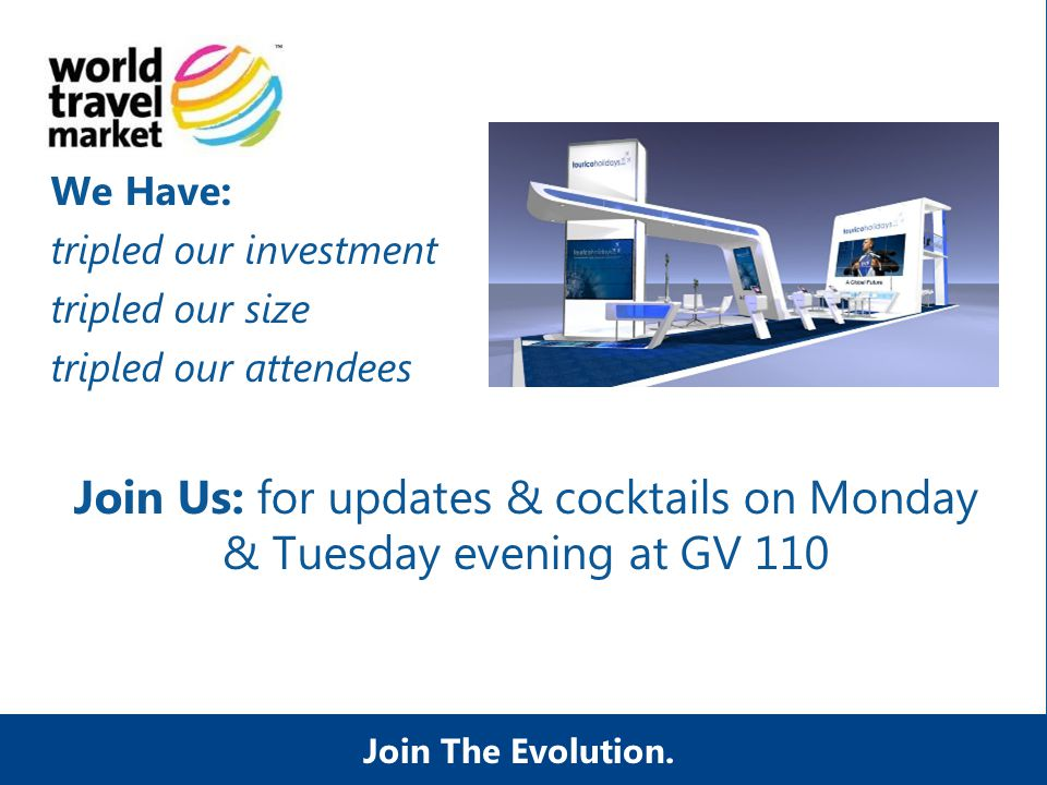 We Have: tripled our investment tripled our size tripled our attendees Join Us: for updates & cocktails on Monday & Tuesday evening at GV 110 Join The Evolution.