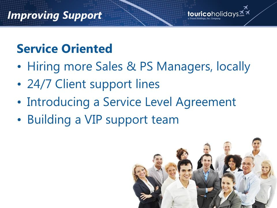 Improving Support Service Oriented Hiring more Sales & PS Managers, locally 24/7 Client support lines Introducing a Service Level Agreement Building a VIP support team