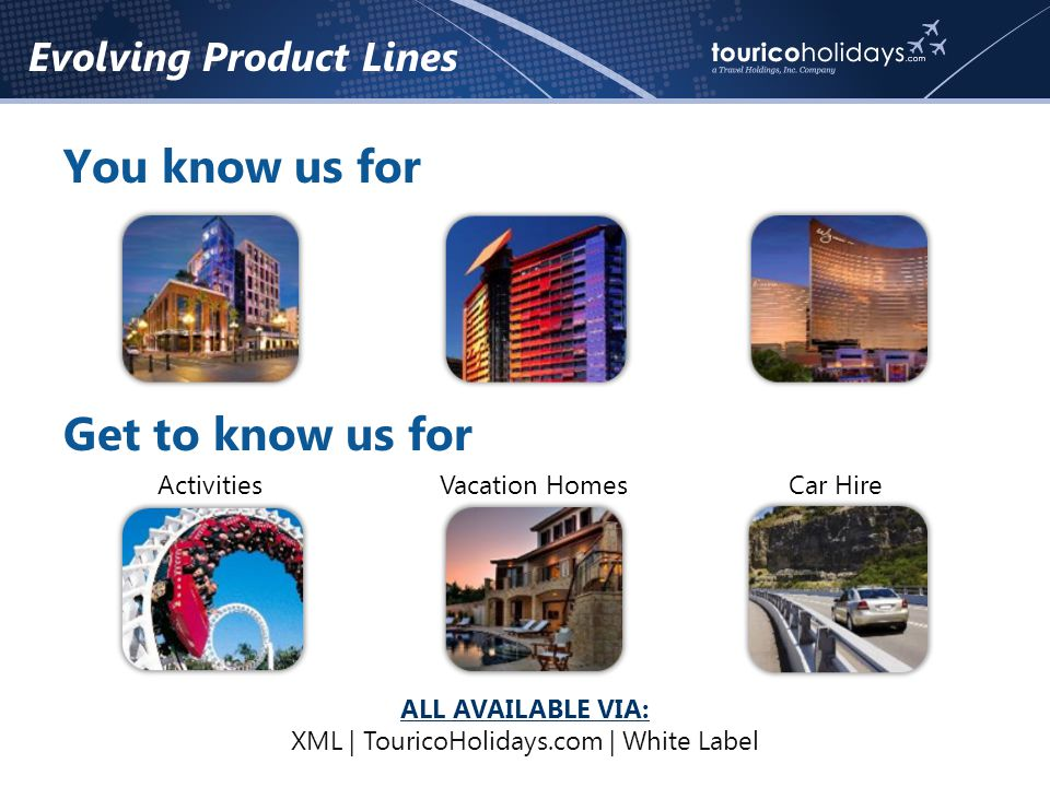 Evolving Product Lines You know us for Get to know us for ActivitiesVacation HomesCar Hire ALL AVAILABLE VIA: XML | TouricoHolidays.com | White Label