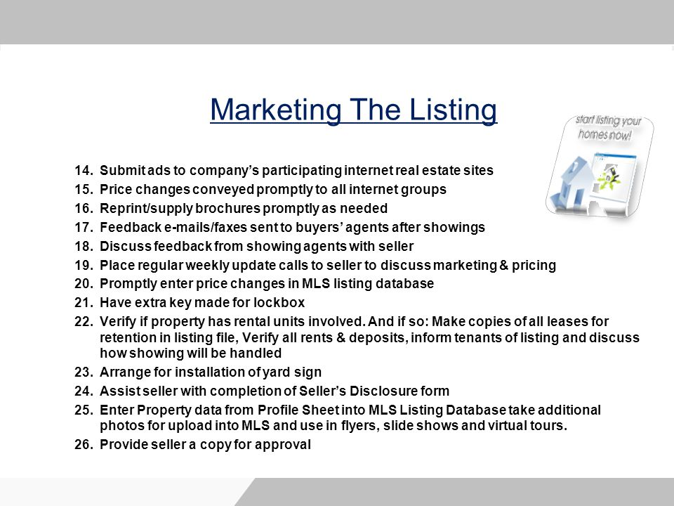 Marketing The Listing 14.Submit ads to companys participating internet real estate sites 15.Price changes conveyed promptly to all internet groups 16.Reprint/supply brochures promptly as needed 17.Feedback e-mails/faxes sent to buyers agents after showings 18.Discuss feedback from showing agents with seller 19.Place regular weekly update calls to seller to discuss marketing & pricing 20.Promptly enter price changes in MLS listing database 21.Have extra key made for lockbox 22.Verify if property has rental units involved.