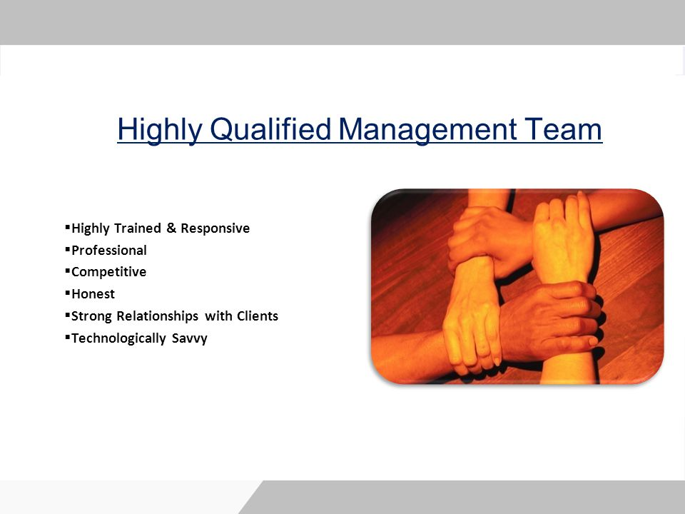 Highly Qualified Management Team Highly Trained & Responsive Professional Competitive Honest Strong Relationships with Clients Technologically Savvy