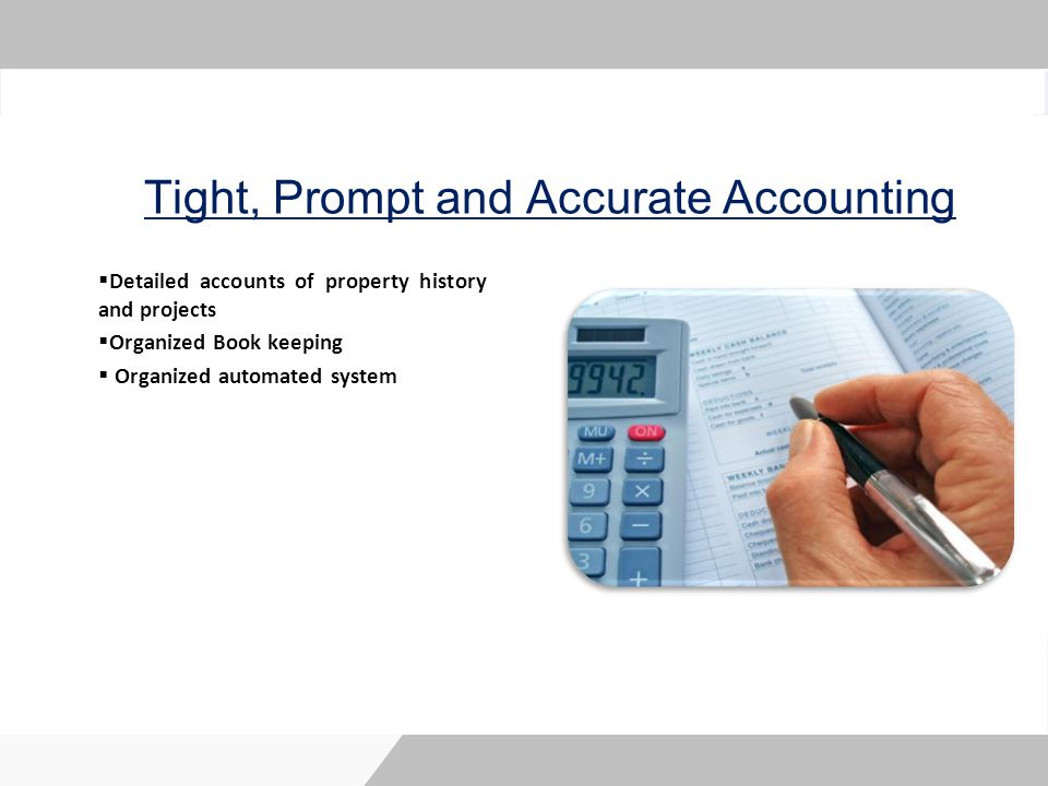 Tight, Prompt and Accurate Accounting Detailed accounts of property history and projects Organized Book keeping Organized automated system