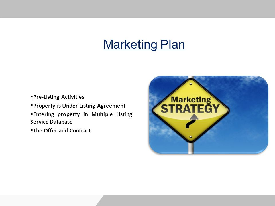 Marketing Plan Pre-Listing Activities Property is Under Listing Agreement Entering property in Multiple Listing Service Database The Offer and Contract