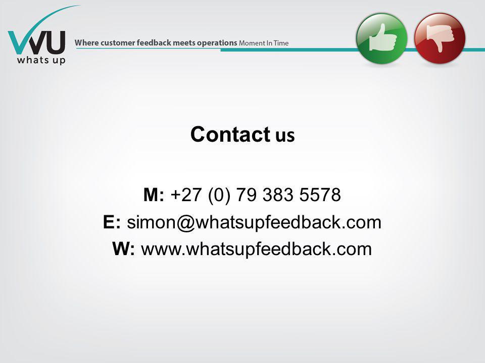 Contact us M: +27 (0) 79 383 5578 E: simon@whatsupfeedback.com W: www.whatsupfeedback.com