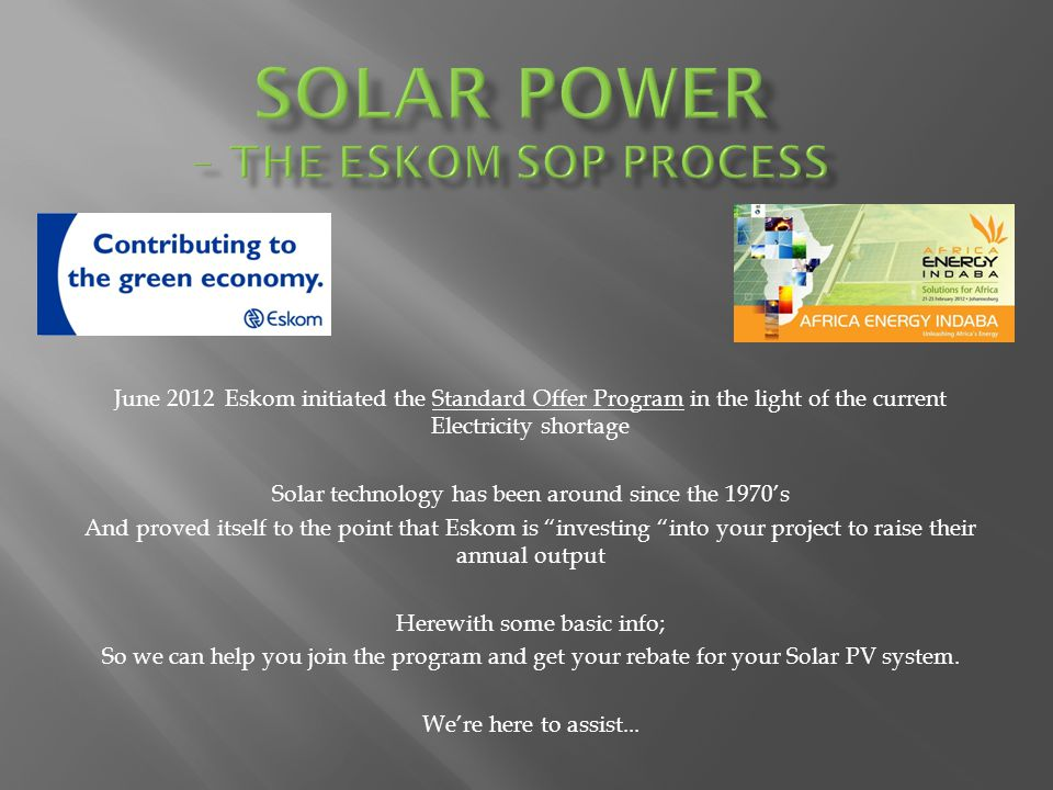 June 2012 Eskom initiated the Standard Offer Program in the light of the current Electricity shortage Solar technology has been around since the 1970s