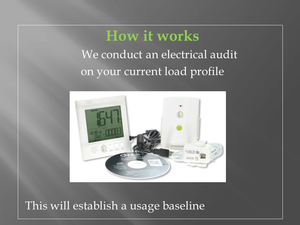 How it works We conduct an electrical audit on your current load profile This will establish a usage baseline