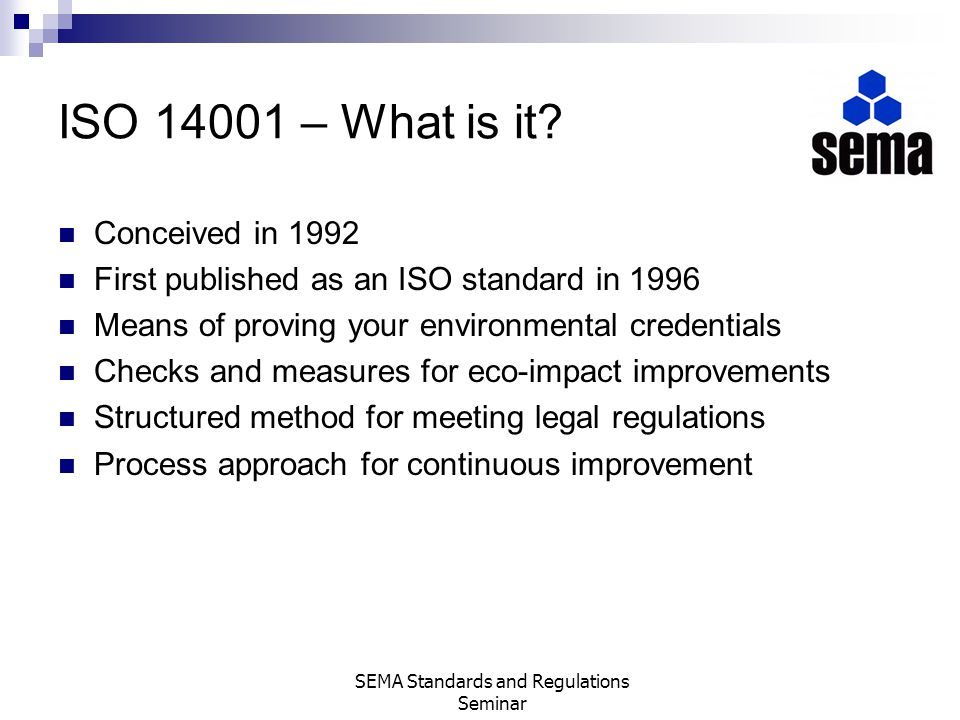 ISO 14001 – What is it? Conceived in 1992 First published as an ISO standard in 1996 Means of proving your environmental credentials Checks and measur