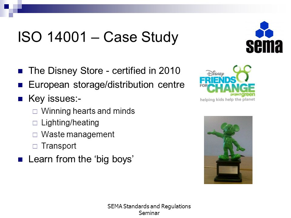 ISO 14001 – Case Study The Disney Store - certified in 2010 European storage/distribution centre Key issues:- Winning hearts and minds Lighting/heatin