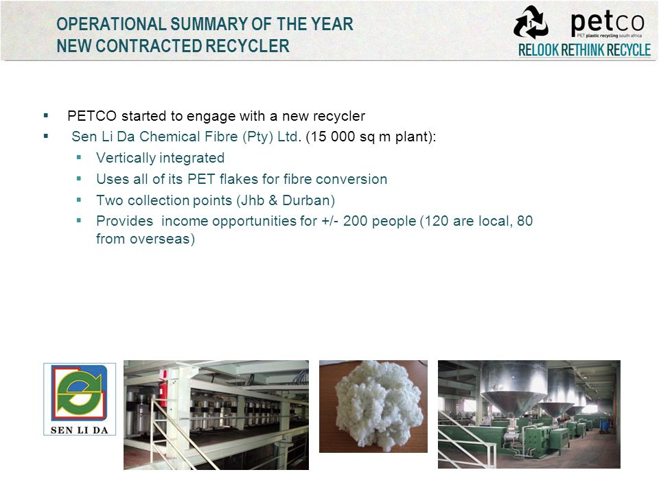OPERATIONAL SUMMARY OF THE YEAR NEW CONTRACTED RECYCLER PETCO started to engage with a new recycler Sen Li Da Chemical Fibre (Pty) Ltd. (15 000 sq m p