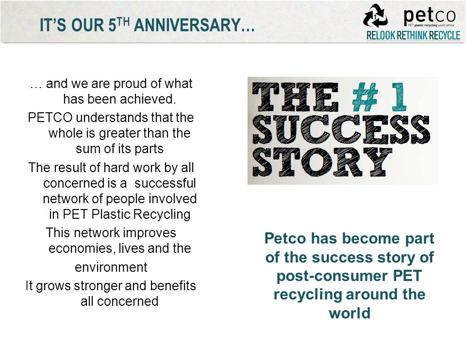 ITS OUR 5 TH ANNIVERSARY… … and we are proud of what has been achieved. PETCO understands that the whole is greater than the sum of its parts The resu