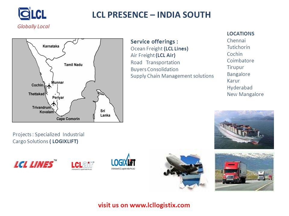 visit us on www.lcllogistix.com LCL PRESENCE – INDIA SOUTH LOCATIONS Chennai Tutichorin Cochin Coimbatore Tirupur Bangalore Karur Hyderabad New Mangal