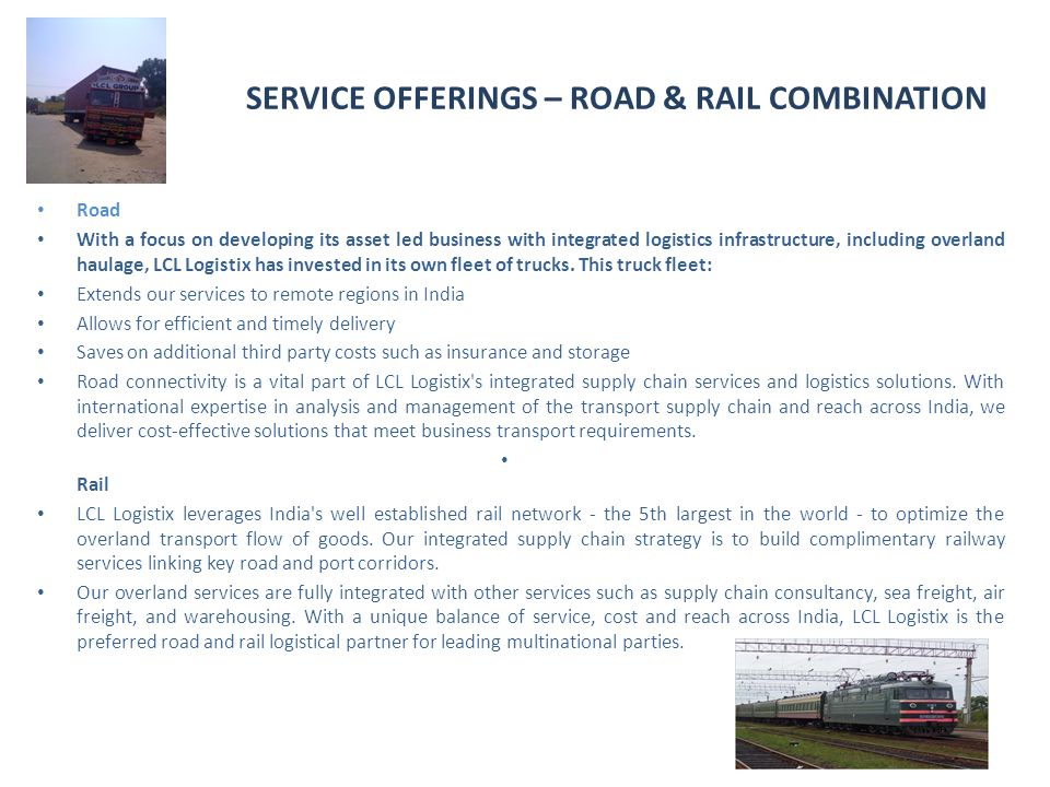 SERVICE OFFERINGS – ROAD & RAIL COMBINATION Road With a focus on developing its asset led business with integrated logistics infrastructure, including