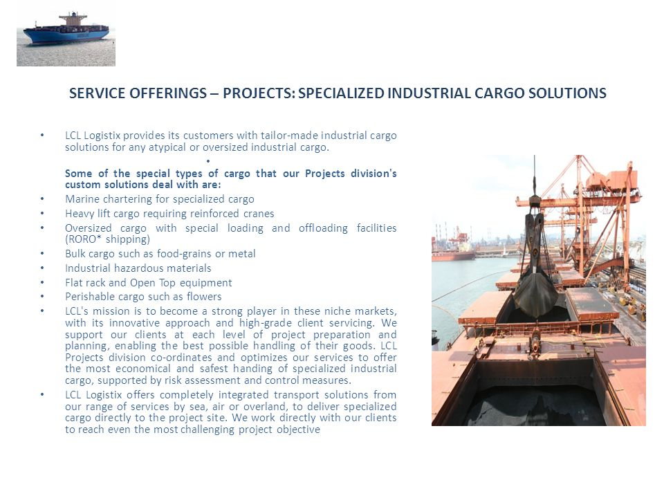 SERVICE OFFERINGS – PROJECTS: SPECIALIZED INDUSTRIAL CARGO SOLUTIONS LCL Logistix provides its customers with tailor-made industrial cargo solutions f