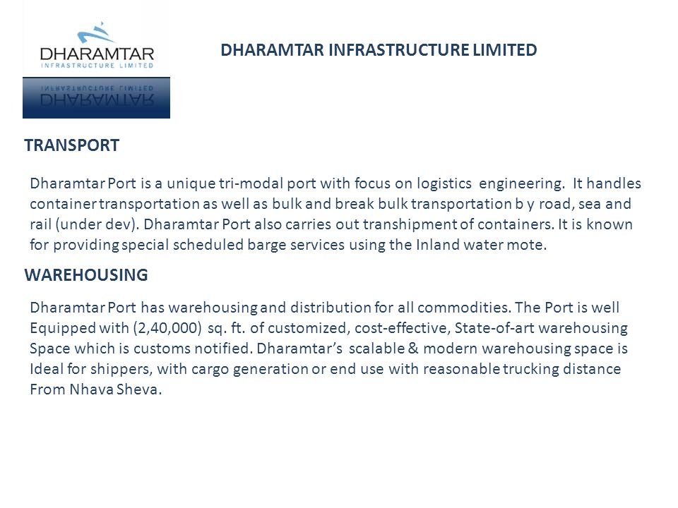 DHARAMTAR INFRASTRUCTURE LIMITED TRANSPORT WAREHOUSING Dharamtar Port is a unique tri-modal port with focus on logistics engineering. It handles conta