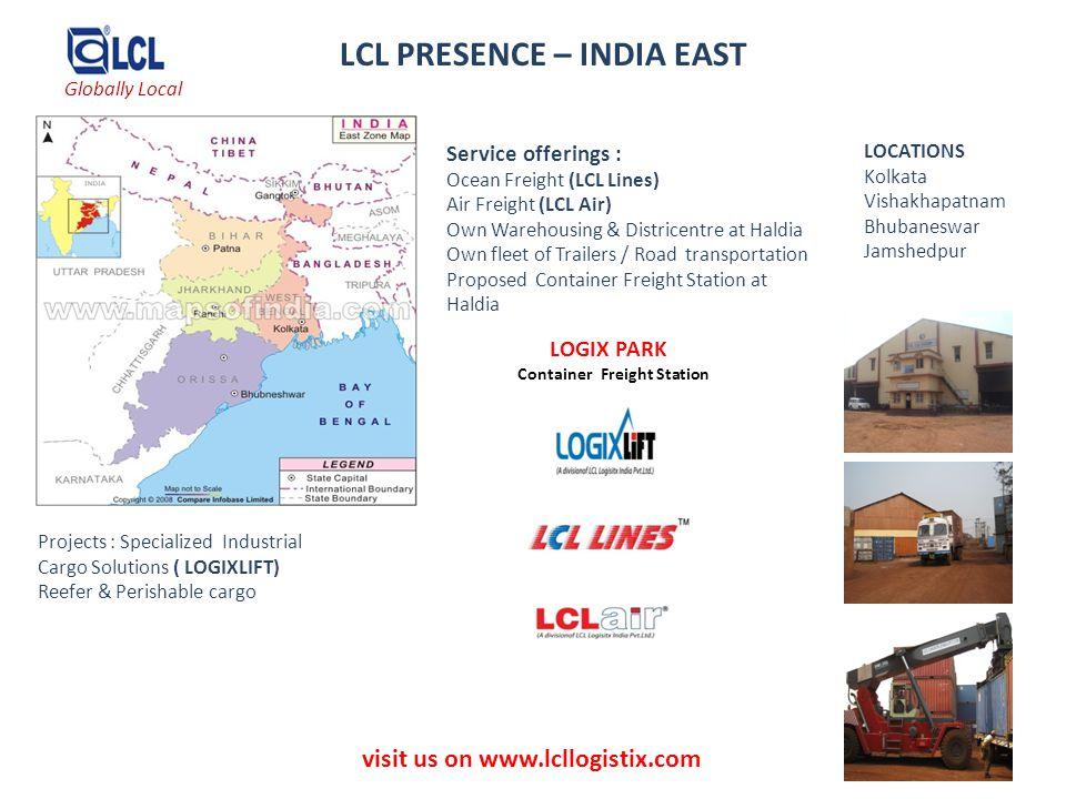 visit us on www.lcllogistix.com LCL PRESENCE – INDIA EAST LOCATIONS Kolkata Vishakhapatnam Bhubaneswar Jamshedpur Service offerings : Ocean Freight (L