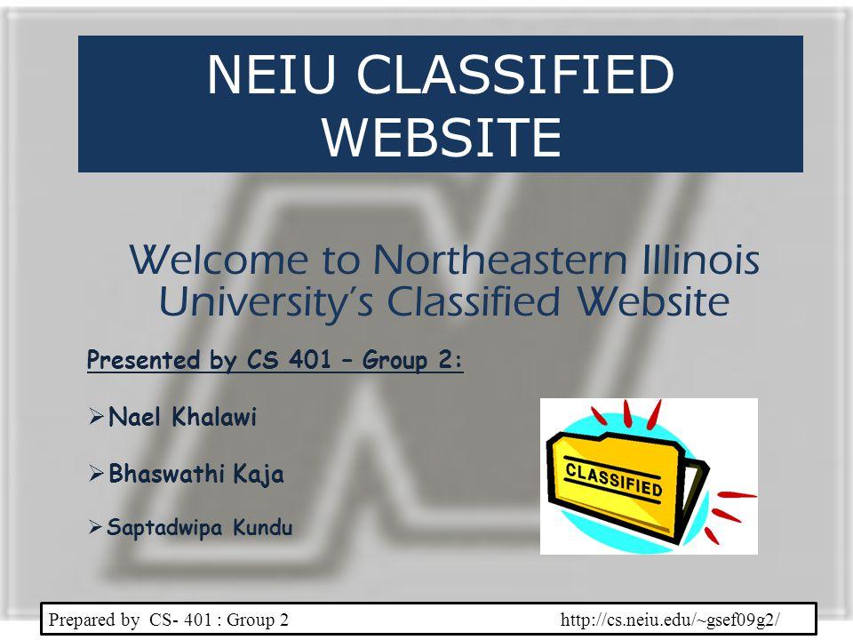 NEIU CLASSIFIED WEBSITE Welcome to Northeastern Illinois Universitys Classified Website Prepared by CS- 401 : Group 2 http://cs.neiu.edu/~gsef09g2/ Presented by CS 401 – Group 2: Nael Khalawi Bhaswathi Kaja Saptadwipa Kundu