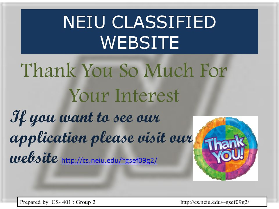 Thank You So Much For Your Interest If you want to see our application please visit our website http://cs.neiu.edu/~gsef09g2/ http://cs.neiu.edu/~gsef09g2/ NEIU CLASSIFIED WEBSITE