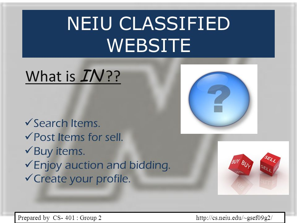What is IN ?? Prepared by CS- 401 : Group 2 http://cs.neiu.edu/~gsef09g2/ Search Items. Post Items for sell. Buy items. Enjoy auction and bidding. Cre