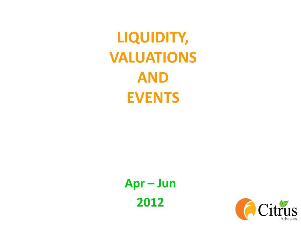 LIQUIDITY, VALUATIONS AND EVENTS Apr – Jun 2012