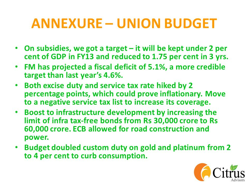 ANNEXURE – UNION BUDGET On subsidies, we got a target – it will be kept under 2 per cent of GDP in FY13 and reduced to 1.75 per cent in 3 yrs.