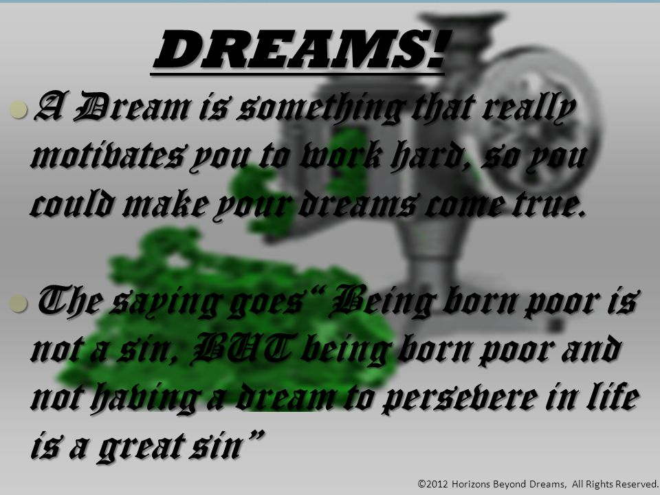 DREAMS! ©2012 Horizons Beyond Dreams, All Rights Reserved. ADream is something that really motivates you to work hard, so you could make your dreams c