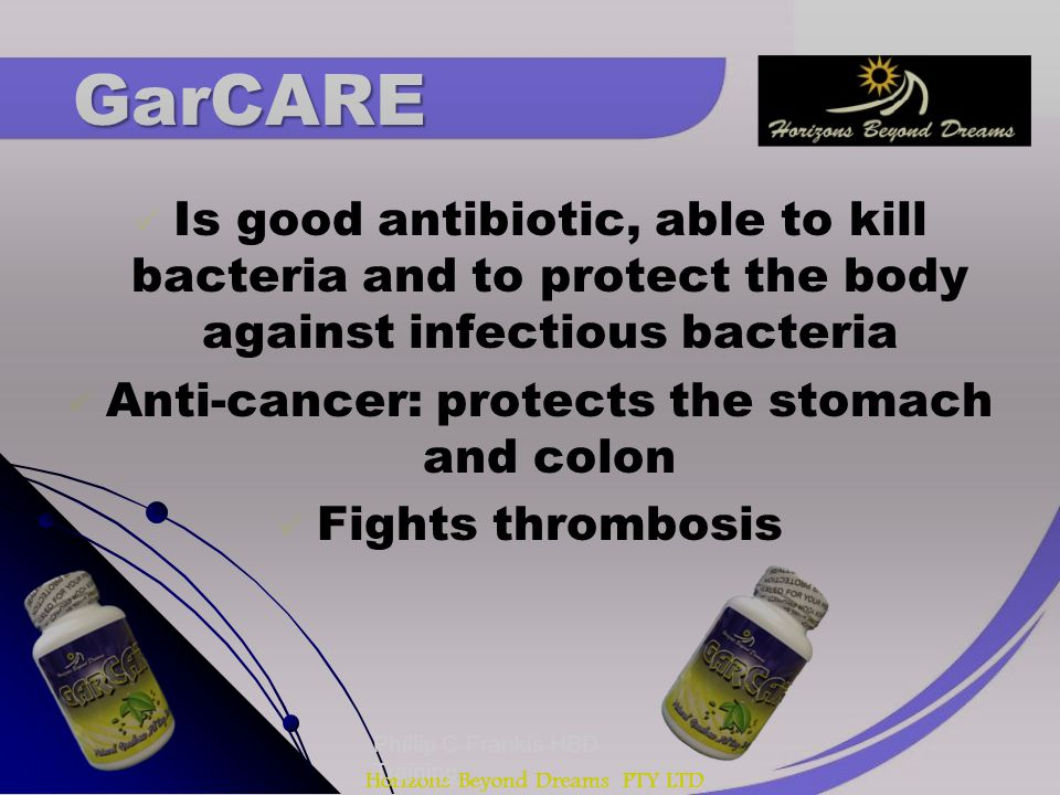 Horizons Beyond Dreams PTY LTD Is good antibiotic, able to kill bacteria and to protect the body against infectious bacteria Anti-cancer: protects the stomach and colon Fights thrombosis Phillip C Frankis HBD Training GarCARE