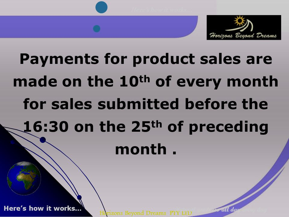 Horizons Beyond Dreams PTY LTD Payments for product sales are made on the 10 th of every month for sales submitted before the 16:30 on the 25 th of preceding month.