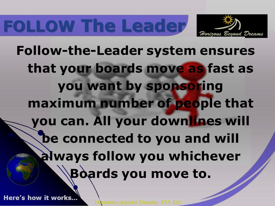 Horizons Beyond Dreams PTY LTD Follow-the-Leader system ensures that your boards move as fast as you want by sponsoring maximum number of people that