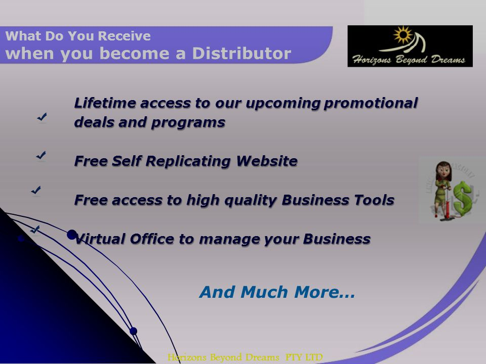 Horizons Beyond Dreams PTY LTD What Do You Receive when you become a Distributor Lifetime access to our upcoming promotional deals and programs Free Self Replicating Website Free access to high quality Business Tools Virtual Office to manage your Business And Much More…
