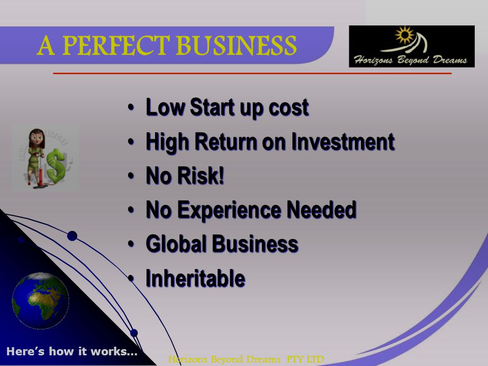 Horizons Beyond Dreams PTY LTD A PERFECT BUSINESS Low Start up cost Low Start up cost High Return on Investment High Return on Investment No Risk! No