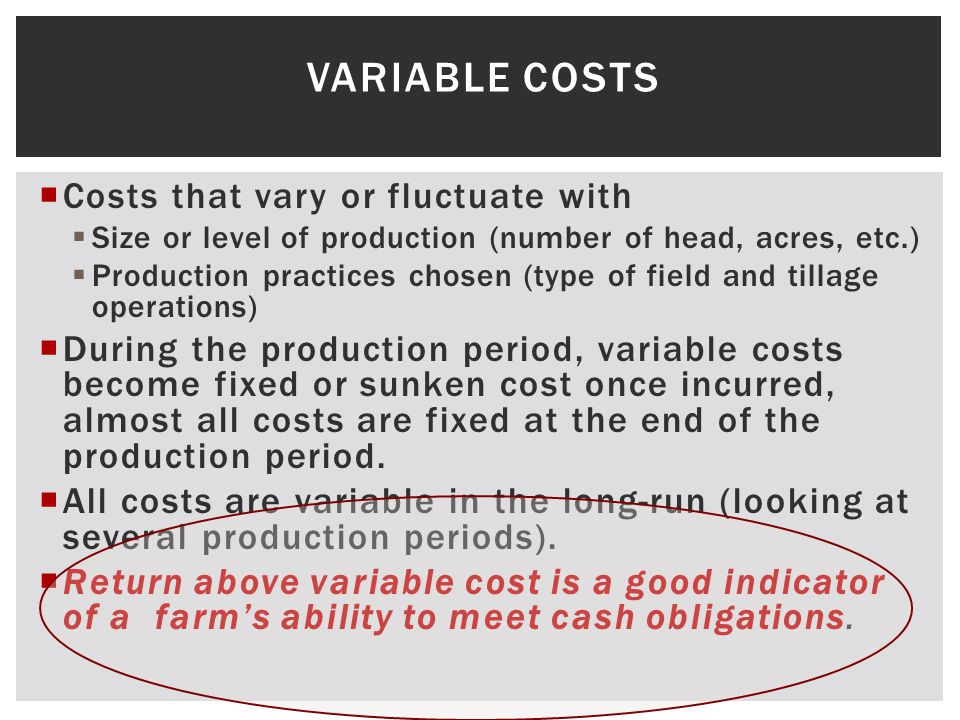 VARIABLE COSTS Costs that vary or fluctuate with Size or level of production (number of head, acres, etc.) Production practices chosen (type of field and tillage operations) During the production period, variable costs become fixed or sunken cost once incurred, almost all costs are fixed at the end of the production period.