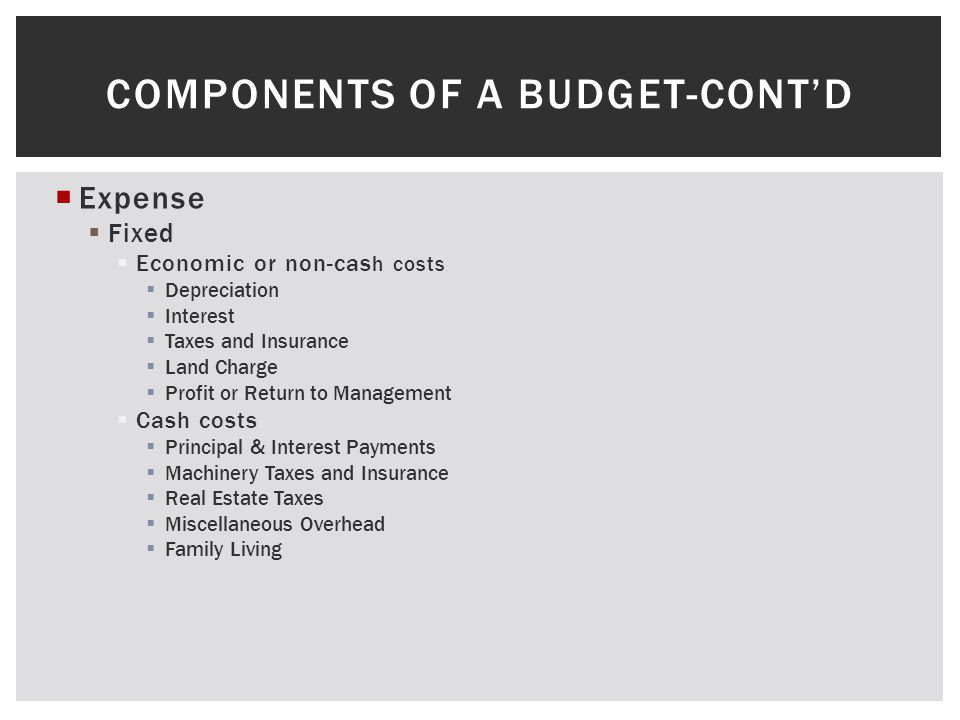 COMPONENTS OF A BUDGET-CONTD Expense Fixed Economic or non-cas h costs Depreciation Interest Taxes and Insurance Land Charge Profit or Return to Manag
