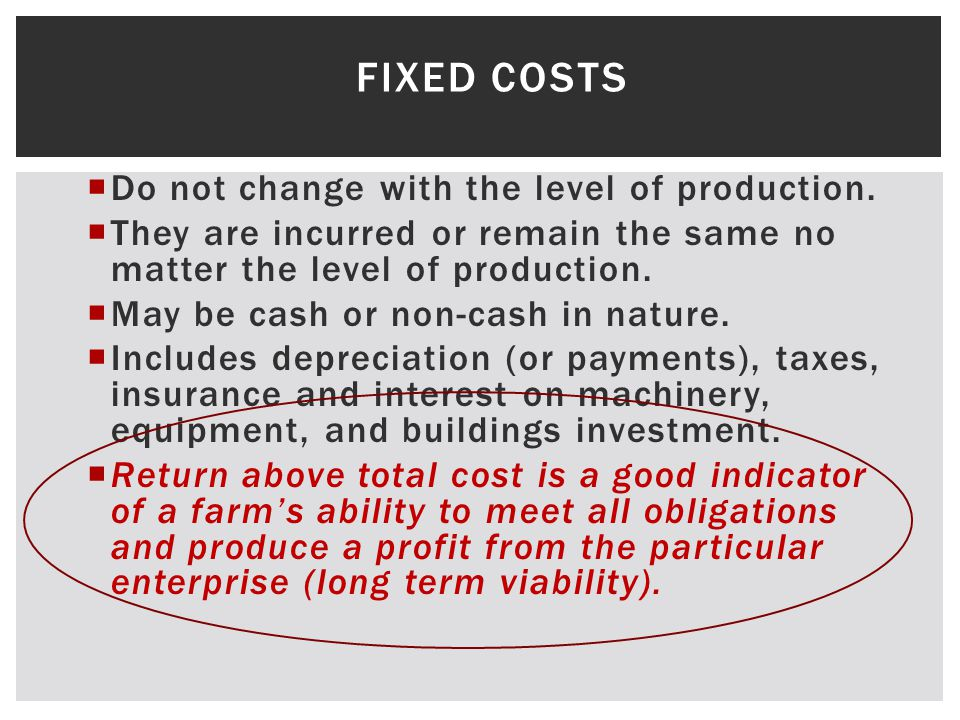FIXED COSTS Do not change with the level of production. They are incurred or remain the same no matter the level of production. May be cash or non-cas