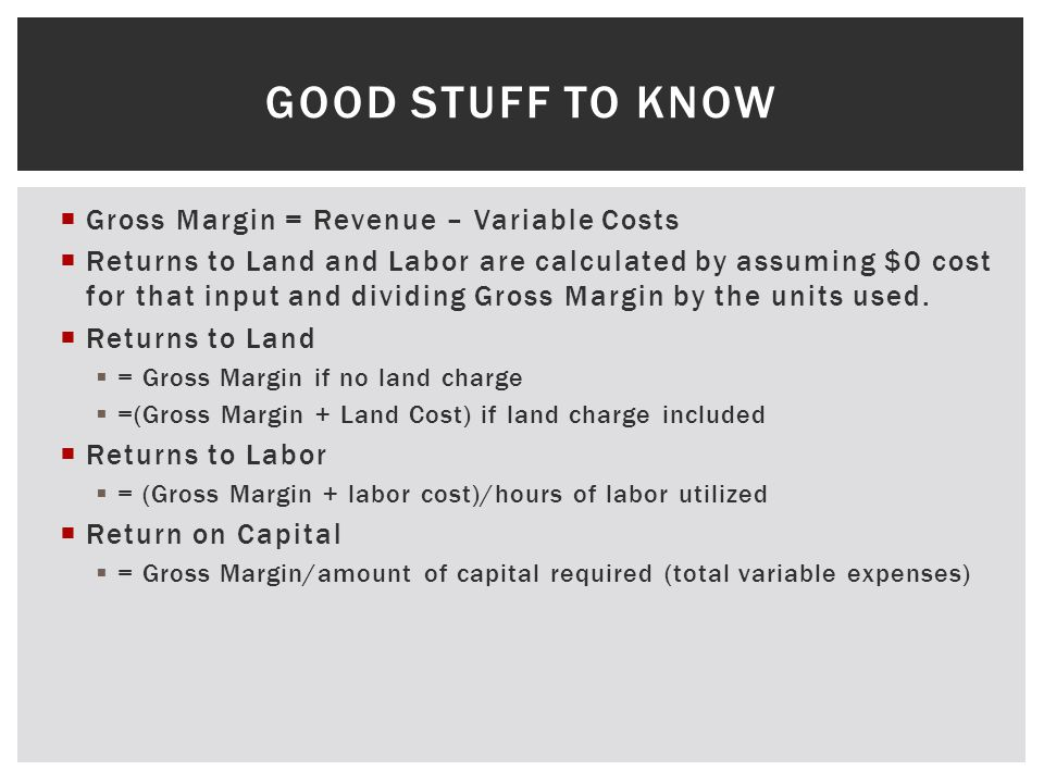 GOOD STUFF TO KNOW Gross Margin = Revenue – Variable Costs Returns to Land and Labor are calculated by assuming $0 cost for that input and dividing Gr