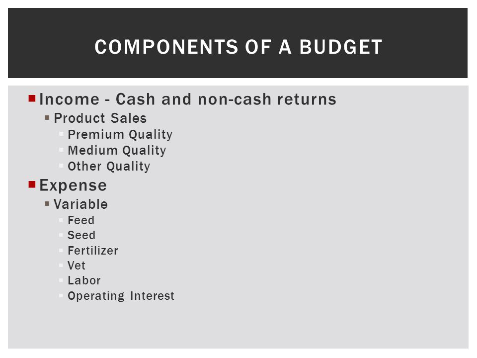COMPONENTS OF A BUDGET Income - Cash and non-cash returns Product Sales Premium Quality Medium Quality Other Quality Expense Variable Feed Seed Fertilizer Vet Labor Operating Interest