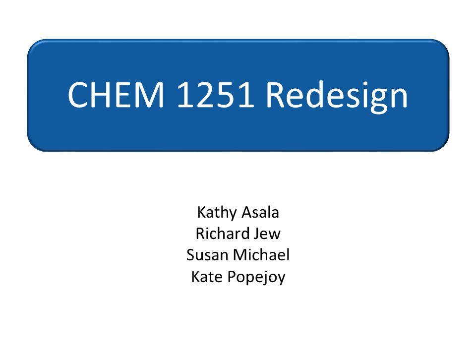 Kathy Asala Richard Jew Susan Michael Kate Popejoy CHEM 1251 Redesign