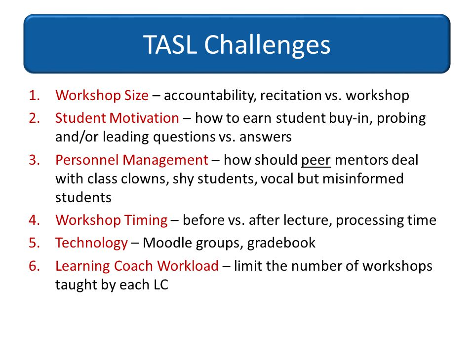 TASL Challenges 1.Workshop Size – accountability, recitation vs. workshop 2.Student Motivation – how to earn student buy-in, probing and/or leading qu