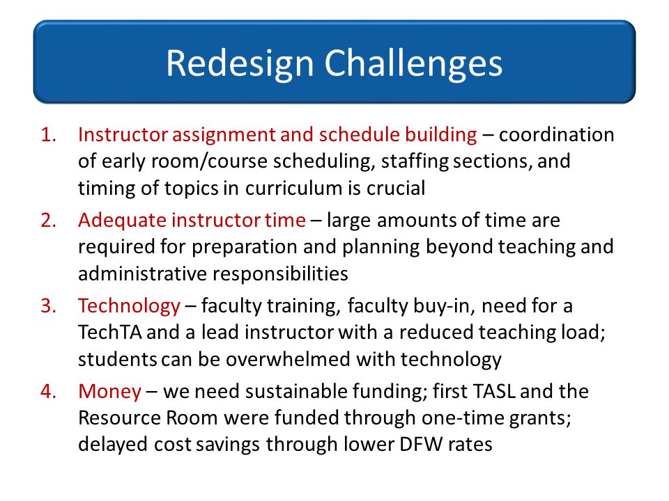 Redesign Challenges 1.Instructor assignment and schedule building – coordination of early room/course scheduling, staffing sections, and timing of top