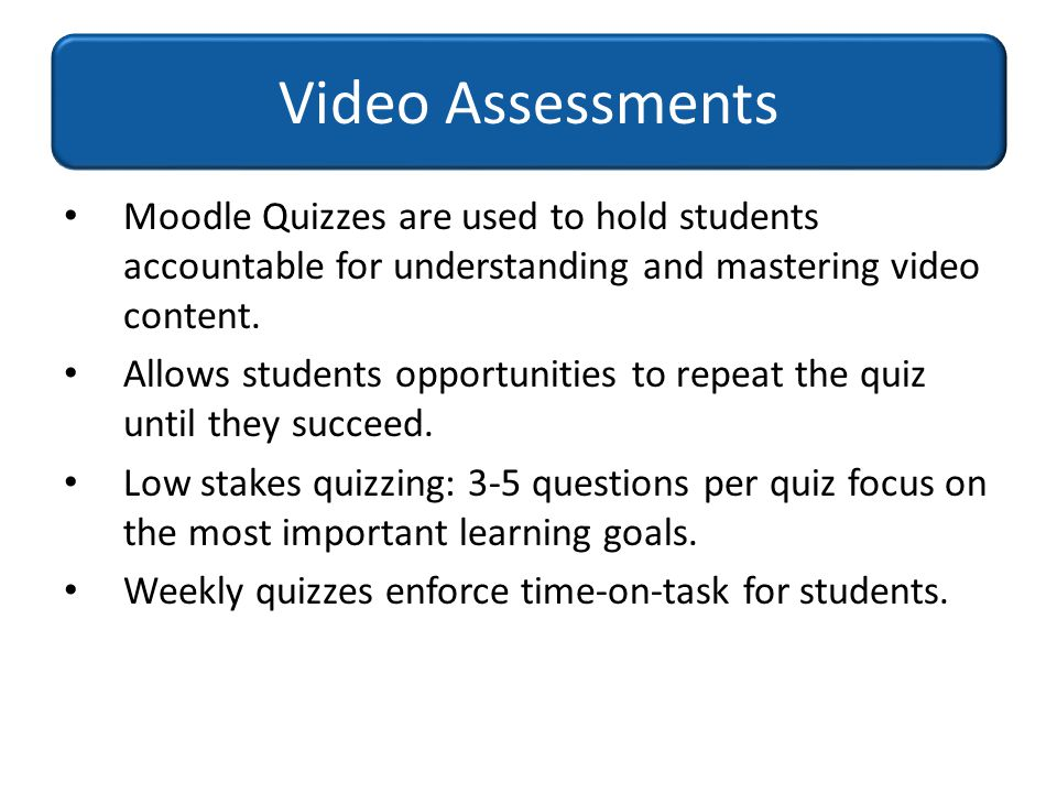 Moodle Quizzes are used to hold students accountable for understanding and mastering video content. Allows students opportunities to repeat the quiz u