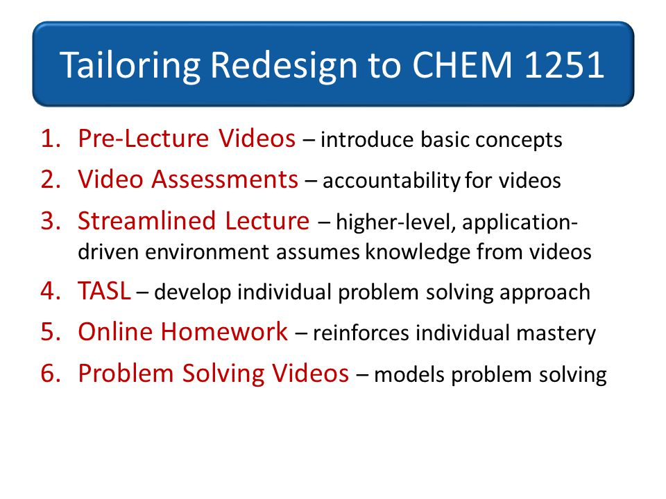 1.Pre-Lecture Videos – introduce basic concepts 2.Video Assessments – accountability for videos 3.Streamlined Lecture – higher-level, application- dri