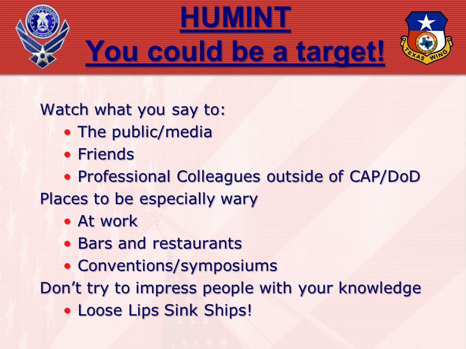 HUMINT You could be a target! Watch what you say to: The public/mediaThe public/media FriendsFriends Professional Colleagues outside of CAP/DoDProfess