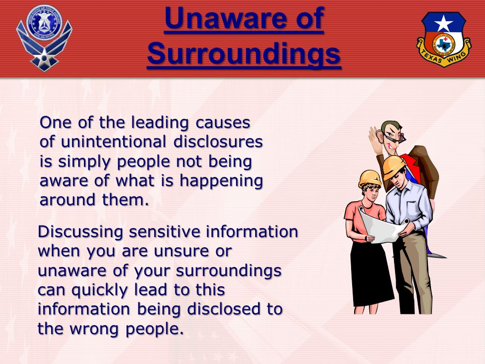Unaware of Surroundings One of the leading causes of unintentional disclosures is simply people not being aware of what is happening around them. Disc