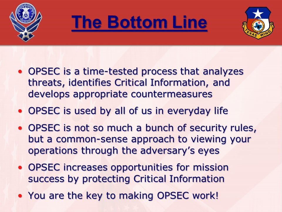 The Bottom Line OPSEC is a time-tested process that analyzes threats, identifies Critical Information, and develops appropriate countermeasuresOPSEC i