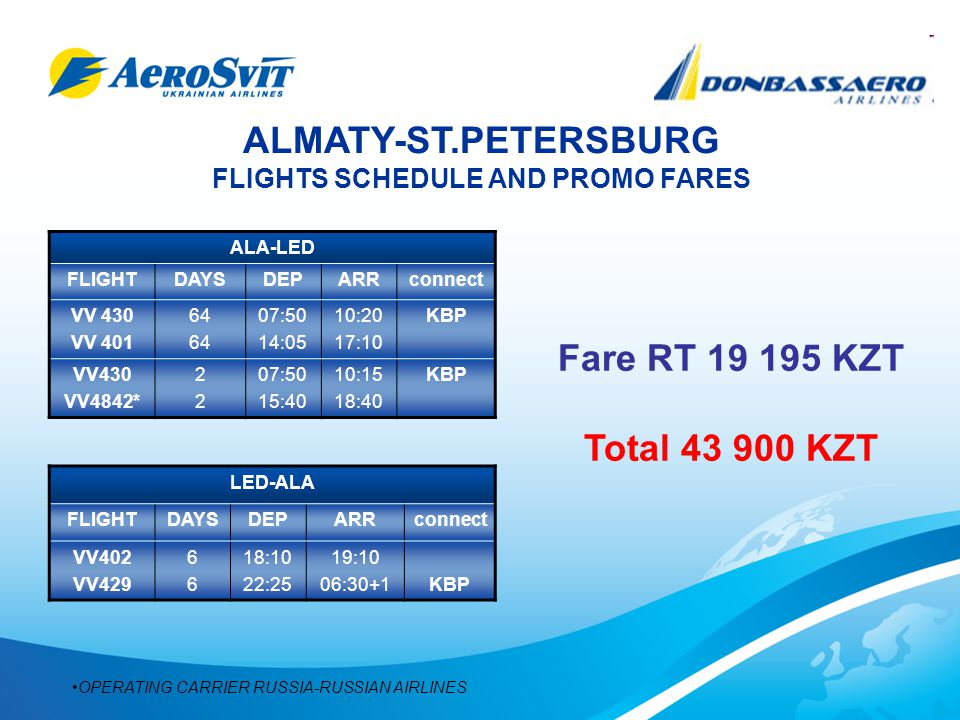 ALMATY-ST.PETERSBURG FLIGHTS SCHEDULE AND PROMO FARES ALA-LED FLIGHTDAYSDEPARRconnect VV 430 VV 401 64 07:50 14:05 10:20 17:10 KBP VV430 VV4842* 2222 07:50 15:40 10:15 18:40 KBP LED-ALA FLIGHTDAYSDEPARRconnect VV402 VV429 6666 18:10 22:25 19:10 06:30+1KBP OPERATING CARRIER RUSSIA-RUSSIAN AIRLINES Fare RT 19 195 KZT Total 43 900 KZT