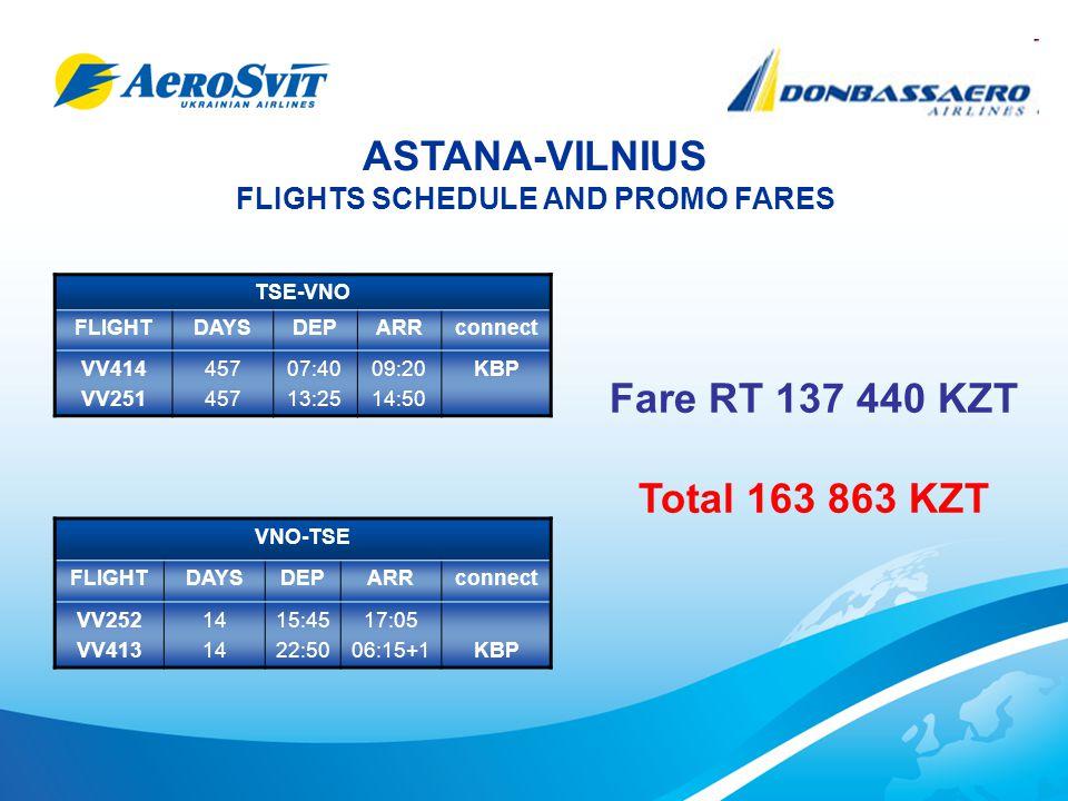 ASTANA-VILNIUS FLIGHTS SCHEDULE AND PROMO FARES TSE-VNO FLIGHTDAYSDEPARRconnect VV414 VV251 457 07:40 13:25 09:20 14:50 KBP VNO-TSE FLIGHTDAYSDEPARRconnect VV252 VV413 14 15:45 22:50 17:05 06:15+1KBP Fare RT 137 440 KZT Total 163 863 KZT
