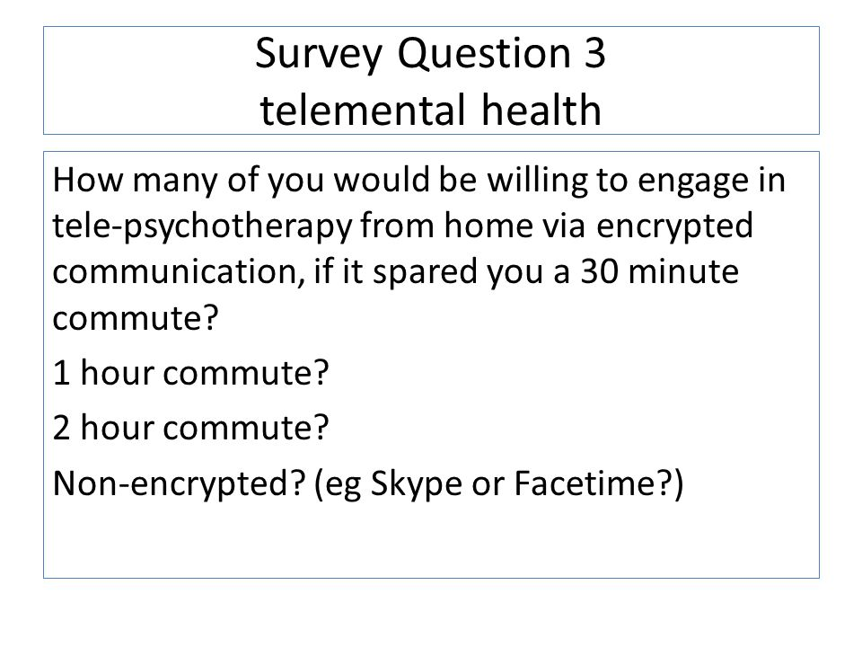 Survey Question 3 telemental health How many of you would be willing to engage in tele-psychotherapy from home via encrypted communication, if it spared you a 30 minute commute.